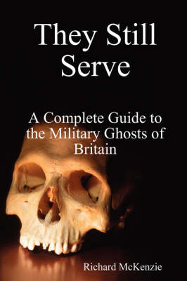They Still Serve: A Complete Guide to the Military Ghosts of Britain by Richard McKenzie