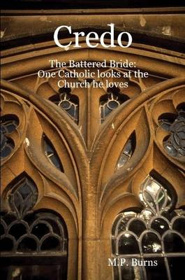 Credo: The Battered Bride: One Catholic Looks at the Church He Loves by M.P. Burns