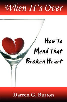 When It's Over : How To Mend That Broken Heart by Darren G. Burton