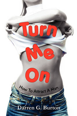 Turn Me On: How To Attract A Man by Darren G. Burton