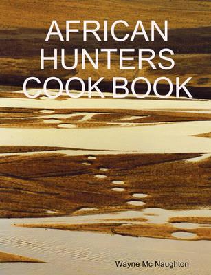 African Hunters Cook Book by Wayne Mc Naughton
