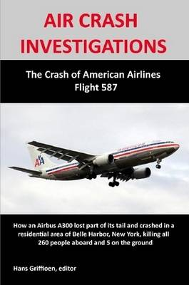 AIR CRASH INVESTIGATIONS: The Crash of American Airlines Flight 587 by Hans Griffioen