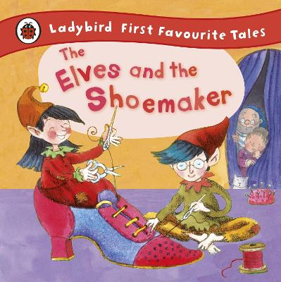 The Elves and the Shoemaker: Ladybird First Favourite Tales by Ladybird, Lorna Read