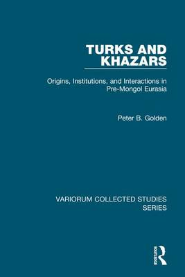 Turks and Khazars Origins, Institutions, and Interactions in Pre-Mongol Eurasia by Peter B. Golden
