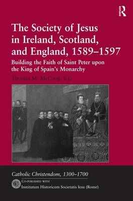 The Society of Jesus in Ireland, Scotland, and England, 1589-1597 Building the Faith of Saint Peter upon the King of Spain's Monarchy by Thomas M. McCoog