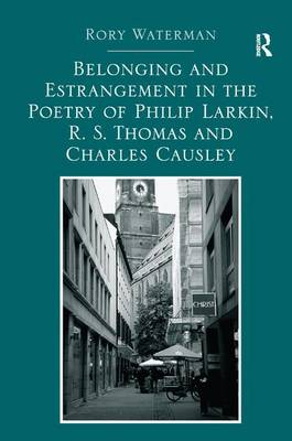 Belonging and Estrangement in the Poetry of Philip Larkin, R. S. Thomas and Charles Causley by Rory Waterman