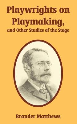 Playwrights on Playmaking, and Other Studies of the Stage by Brander Matthews