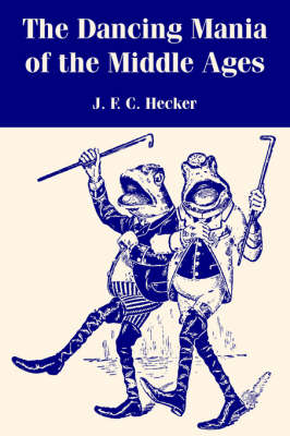 The Dancing Mania of the Middle Ages by Justus Friedrich Karl Hecker