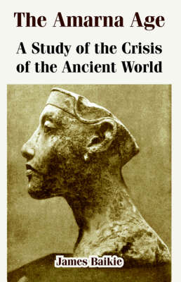 The Amarna Age A Study of the Crisis of the Ancient World by Professor James Baikie