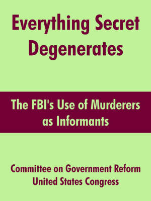 Everything Secret Degenerates The FBI's Use of Murderers as Informants by On Government Reform Committee on Government Reform, United States Congress
