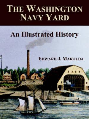 The Washington Navy Yard An Illustrated History by Edward J Marolda