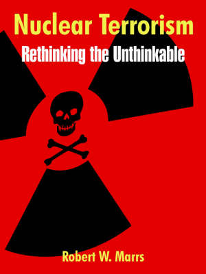 Nuclear Terrorism Rethinking the Unthinkable by Robert W Marrs