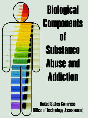 Biological Components of Substance Abuse and Addiction by United States Congress, Office of Technology Assessment, Of Technology Assessment Office of Technology Assessment