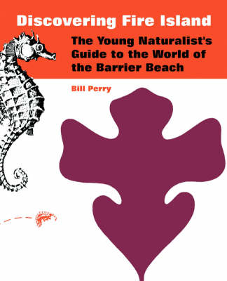 Discovering Fire Island The Young Naturalist's Guide to the World of the Barrier Beach by Bill Perry