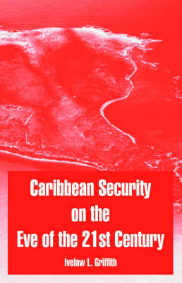 Caribbean Security on the Eve of the 21st Century by Ivelaw L, Professor Griffith