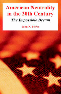 American Neutrality in the 20th Century The Impossible Dream by John N Petrie