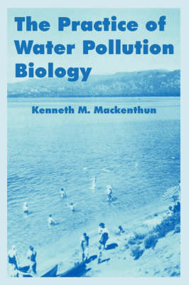 The Practice of Water Pollution Biology by Kenneth M (Consultant, Vienna, Virginia, USA) Mackenthun