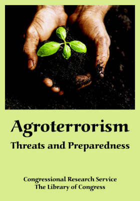 Agroterrorism Threats and Preparedness by Research Service Congressional Research Service, Library Of Congress The Library of Congress
