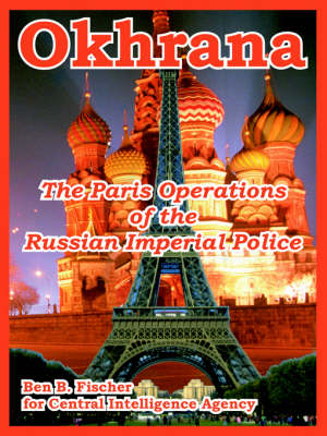 Okhrana The Paris Operations of the Russian Imperial Police by Ben B Fischer