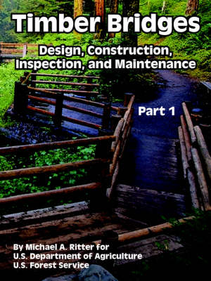 Timber Bridges Design, Construction, Inspection, and Maintenance (Part One) by Michael A Ritter, Department Of Agriculture U S Department of Agriculture, Forest Service U S Forest Service
