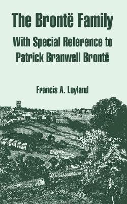 The Bronte Family With Special Reference to Patrick Branwell Bronte by Francis A Leyland