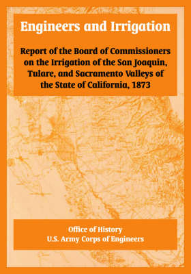 Engineers and Irrigation Report of the Board of Commissioners on the Irrigation of the San Joaquin, Tulare, and Sacramento Valleys of the State of California, 1873 by Of History Office of History, U S Army Corps of Engineers