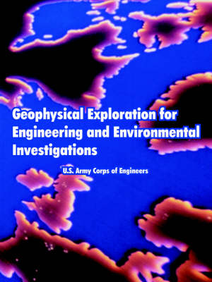 Geophysical Exploration for Engineering and Environmental Investigations by U S Army Corps of Engineers, Army Corps of Engineers U S Army Corps of Engineers