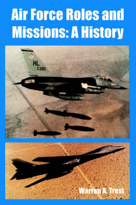 Air Force Roles and Missions A History by Warren A Trest