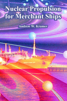 Nuclear Propulsion for Merchant Ships by Andrew W Kramer