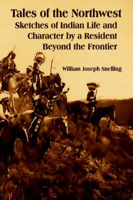 Tales of the Northwest Sketches of Indian Life and Character by a Resident Beyond the Frontier by William Joseph Snelling