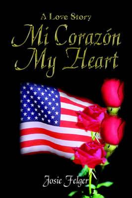Mi Corazon My Heart A Love Story by Josie Felger