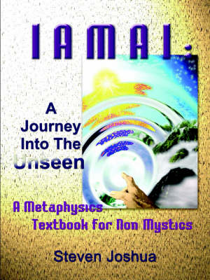 Iamai A Journey Into The Unseen: A Metaphysics Textbook for Non Mystics by Steven Joshua