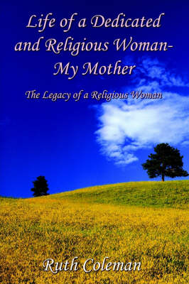Life of a Dedicated and Religious Woman-My Mother: the Legacy of a Religious Woman The Legacy of a Religious Woman by Ruth Coleman