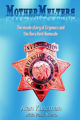 Mothermelters The Inside Story of Cryonics and the Dora Kent Homicide by Alan Kunzman, Paul Nieto