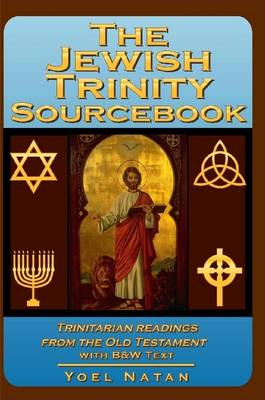 The Jewish Trinity Sourcebook Trinitarian Readings from the Old Testament by Yoel Natan