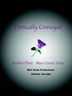 Poetically Conveyed by Max Curtis Yates