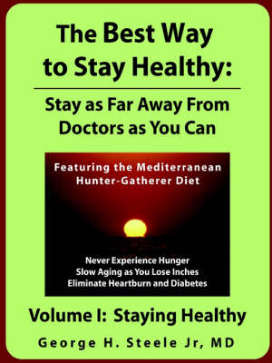 The Best Way to Stay Healthy Stay as Far Away From Doctors as You Can Volume I by MD George Steele