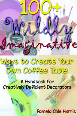100+ Wildly Imaginative Ways to Create Your Own Coffee Table A Handbook for Creatively Deficient Decorators by Pamela Cole Harris