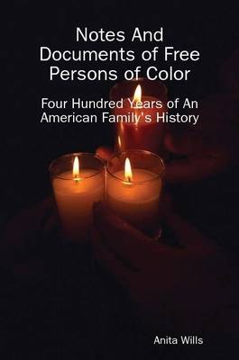 Notes and Documents of Free Persons of Color Four Hundred Years of an American Families History by Anita Wills