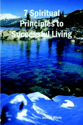 7 Spiritual Principles to Successful Living by Joseph Whyte