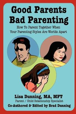 Good Parents Bad Parenting How To Parent Together When Your Parenting Styles Are Worlds Apart by Lisa Dunning