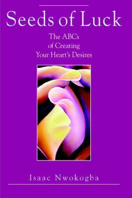 Seeds of Luck The ABCs of Creating Your Heart's Desires by Isaac, E. Nwokogba