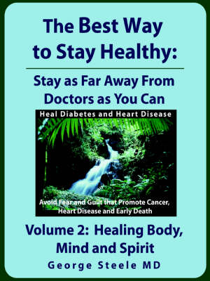 The Best Way to Stay Healthy; Volume 2 Healing Body, Mind and Spirit by MD, George Steele