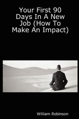 Your First 90 Days In A New Job (How To Make An Impact) by William Robinson