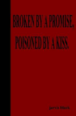 Broken By A Promise, Poisoned By A Kiss by Jarvis Black