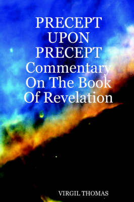 PRECEPT UPON PRECEPT Commentary On The Book Of Revelation by Virgil Thomas