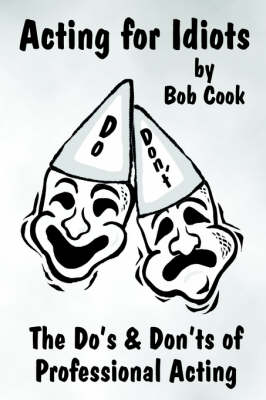 Acting for Idiots the Do's and Don'Ts of Professional Acting by Bob Cook