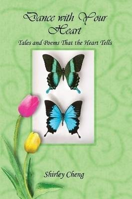 Dance with Your Heart Tales and Poems That the Heart Tells by Shirley Cheng