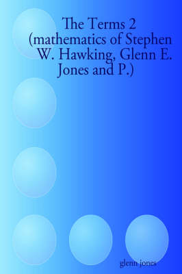 The Terms 2 (mathematics of Stephen W. Hawking, Glenn E. Jones and P.) by Glenn Jones