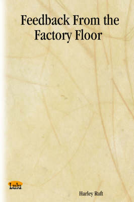 Feedback From the Factory Floor by Harley Ruft